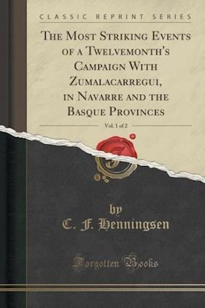 Bog, paperback The Most Striking Events of a Twelvemonth's Campaign with Zumalacarregui, in Navarre and the Basque Provinces, Vol. 1 of 2 (Classic Reprint) af C. F. Henningsen