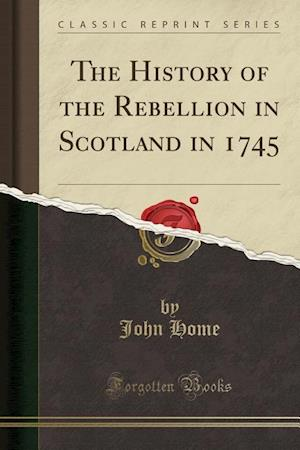 Bog, paperback The History of the Rebellion in Scotland in 1745 (Classic Reprint) af John Home