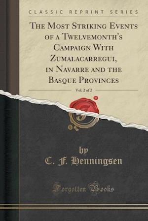 Bog, paperback The Most Striking Events of a Twelvemonth's Campaign with Zumalacarregui, in Navarre and the Basque Provinces, Vol. 2 of 2 (Classic Reprint) af C. F. Henningsen