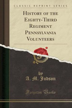 Bog, paperback History of the Eighty-Third Regiment Pennsylvania Volunteers (Classic Reprint) af A. M. Judson