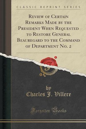 Bog, paperback Review of Certain Remarks Made by the President When Requested to Restore General Beauregard to the Command of Department No. 2 (Classic Reprint) af Charles J. Villere