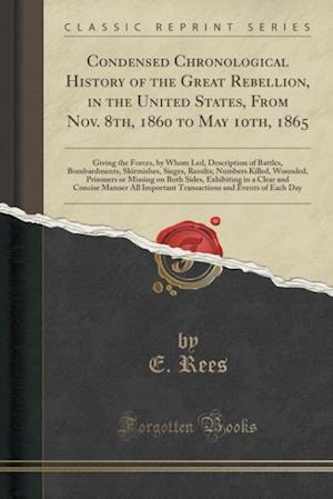 Bog, paperback Condensed Chronological History of the Great Rebellion, in the United States, from Nov. 8th, 1860 to May 10th, 1865 af E. Rees