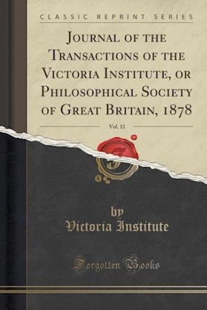 Bog, paperback Journal of the Transactions of the Victoria Institute, or Philosophical Society of Great Britain, 1878, Vol. 11 (Classic Reprint) af Victoria Institute