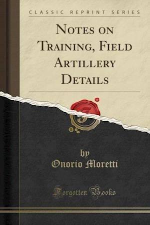 Bog, paperback Notes on Training, Field Artillery Details (Classic Reprint) af Onorio Moretti