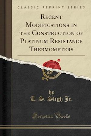 Bog, paperback Recent Modifications in the Construction of Platinum Resistance Thermometers (Classic Reprint) af T. S. Sligh Jr