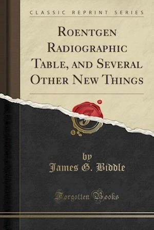 Roentgen Radiographic Table, and Several Other New Things (Classic Reprint) af James G. Biddle