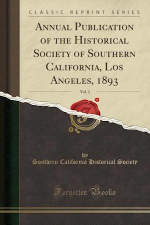 Bog, paperback Annual Publication of the Historical Society of Southern California, Los Angeles, 1893, Vol. 3 (Classic Reprint) af Southern California Historical Society