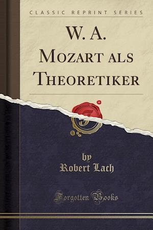 Bog, paperback W. A. Mozart ALS Theoretiker (Classic Reprint) af Robert Lach