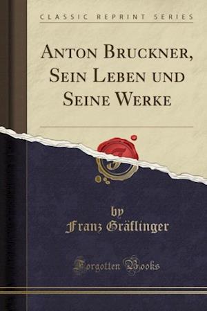Bog, paperback Anton Bruckner, Sein Leben Und Seine Werke (Classic Reprint) af Franz Graflinger