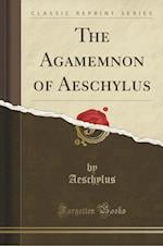 The Agamemnon of Aeschylus (Classic Reprint)