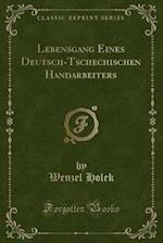 Lebensgang Eines Deutsch-Tschechischen Handarbeiters (Classic Reprint) af Wenzel Holek
