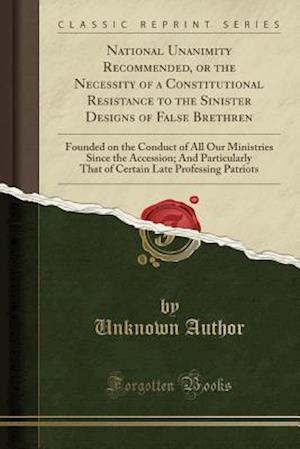 Bog, paperback National Unanimity Recommended, or the Necessity of a Constitutional Resistance to the Sinister Designs of False Brethren af Unknown Author
