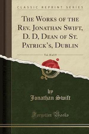 Bog, paperback The Works of the REV. Jonathan Swift, D. D, Dean of St. Patrick's, Dublin, Vol. 18 of 19 (Classic Reprint) af Jonathan Swift