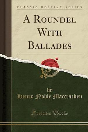 Bog, paperback A Roundel with Ballades (Classic Reprint) af Henry Noble Maccracken