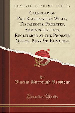 Bog, paperback Calendar of Pre-Reformation Wills, Testaments, Probates, Administrations, Registered at the Probate Office, Bury St. Edmunds (Classic Reprint) af Vincent Burrough Redstone
