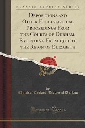 Bog, paperback Depositions and Other Ecclesiastical Proceedings from the Courts of Durham, Extending from 1311 to the Reign of Elizabeth (Classic Reprint) af Church Of England Diocese of Durham
