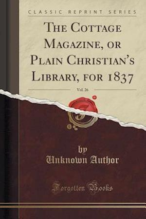 Bog, paperback The Cottage Magazine, or Plain Christian's Library, for 1837, Vol. 26 (Classic Reprint) af Unknown Author