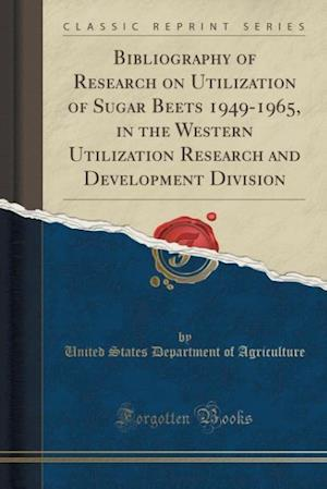 Bog, paperback Bibliography of Research on Utilization of Sugar Beets 1949-1965, in the Western Utilization Research and Development Division (Classic Reprint) af United States Department Of Agriculture