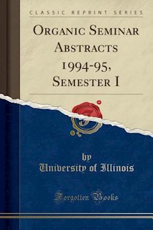 Bog, paperback Organic Seminar Abstracts 1994-95, Semester I (Classic Reprint) af University of Illinois