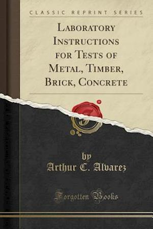 Bog, paperback Laboratory Instructions for Tests of Metal, Timber, Brick, Concrete (Classic Reprint) af Arthur C. Alvarez