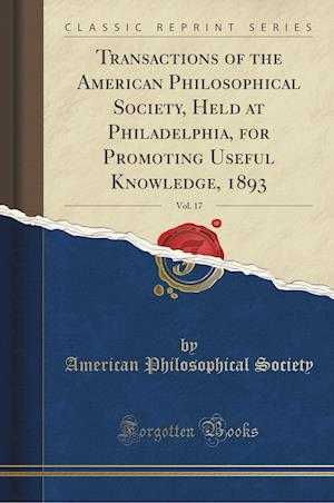 Bog, paperback Transactions of the American Philosophical Society, Held at Philadelphia, for Promoting Useful Knowledge, 1893, Vol. 17 (Classic Reprint) af American Philosophical Society