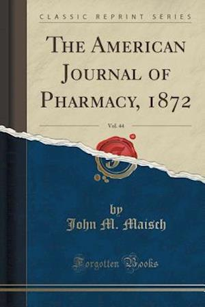 Bog, paperback The American Journal of Pharmacy, 1872, Vol. 44 (Classic Reprint) af John M. Maisch