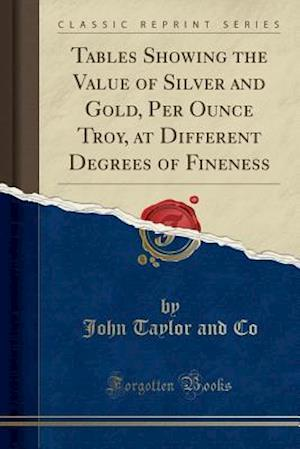 Bog, paperback Tables Showing the Value of Silver and Gold, Per Ounce Troy, at Different Degrees of Fineness (Classic Reprint) af John Taylor and Co