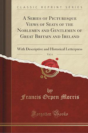 Bog, paperback A   Series of Picturesque Views of Seats of the Noblemen and Gentlemen of Great Britain and Ireland, Vol. 6 af Francis Orpen Morris