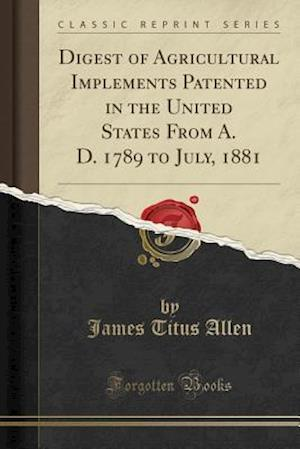 Bog, paperback Digest of Agricultural Implements Patented in the United States from A. D. 1789 to July, 1881 (Classic Reprint) af James Titus Allen
