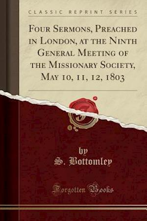 Bog, paperback Four Sermons, Preached in London, at the Ninth General Meeting of the Missionary Society, May 10, 11, 12, 1803 (Classic Reprint) af S. Bottomley