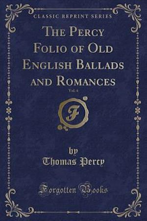 Bog, paperback The Percy Folio of Old English Ballads and Romances, Vol. 4 (Classic Reprint) af Thomas Percy