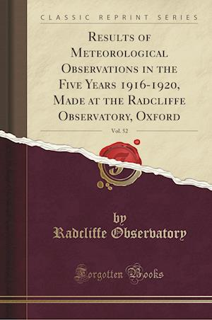 Bog, paperback Results of Meteorological Observations in the Five Years 1916-1920, Made at the Radcliffe Observatory, Oxford, Vol. 52 (Classic Reprint) af Radcliffe Observatory