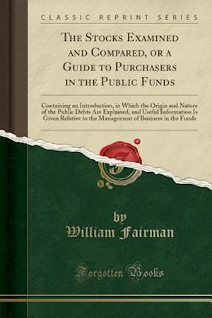 Bog, paperback The Stocks Examined and Compared, or a Guide to Purchasers in the Public Funds af William Fairman