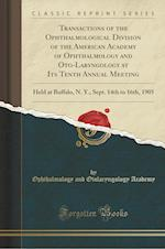 Transactions of the Ophthalmological Division of the American Academy of Ophthalmology and Oto-Laryngology at Its Tenth Annual Meeting af Ophthalmology and Otolaryngolog Academy