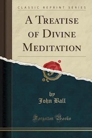 Bog, paperback A Treatise of Divine Meditation (Classic Reprint) af John Ball
