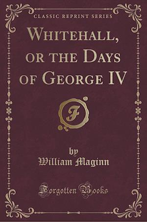 Bog, paperback Whitehall, or the Days of George IV (Classic Reprint) af William Maginn
