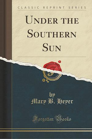 Bog, paperback Under the Southern Sun (Classic Reprint) af Mary B. Heyer