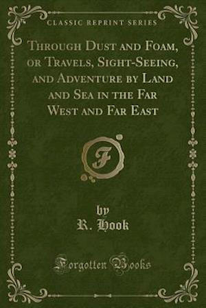 Bog, paperback Through Dust and Foam, or Travels, Sight-Seeing, and Adventure by Land and Sea in the Far West and Far East (Classic Reprint) af R. Hook