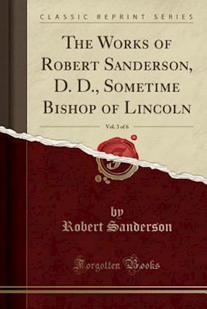 Bog, paperback The Works of Robert Sanderson, D. D., Sometime Bishop of Lincoln, Vol. 3 of 6 (Classic Reprint) af Robert Sanderson
