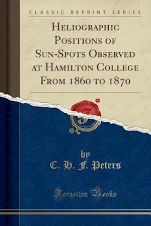 Bog, paperback Heliographic Positions of Sun-Spots Observed at Hamilton College from 1860 to 1870 (Classic Reprint) af C. H. F. Peters