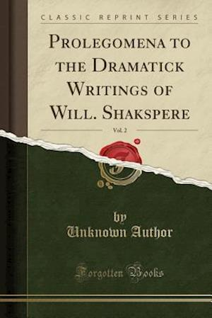 Bog, paperback Prolegomena to the Dramatick Writings of Will. Shakspere, Vol. 2 (Classic Reprint) af Unknown Author