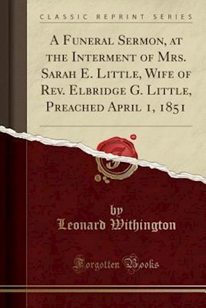 Bog, paperback A Funeral Sermon, at the Interment of Mrs. Sarah E. Little, Wife of REV. Elbridge G. Little, Preached April 1, 1851 (Classic Reprint) af Leonard Withington