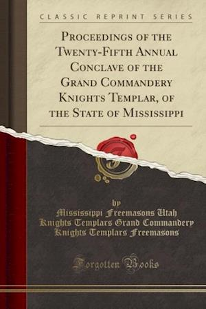 Bog, paperback Proceedings of the Twenty-Fifth Annual Conclave of the Grand Commandery Knights Templar, of the State of Mississippi (Classic Reprint) af Mississippi Freemasons Utah Freemasons