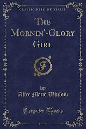 Bog, paperback The Mornin'-Glory Girl (Classic Reprint) af Alice Maud Winlow