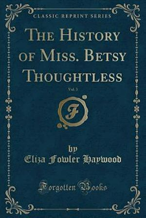 Bog, paperback The History of Miss. Betsy Thoughtless, Vol. 3 (Classic Reprint) af Eliza Fowler Haywood