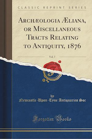 Bog, paperback Archaeologia Aeliana, or Miscellaneous Tracts Relating to Antiquity, 1876, Vol. 7 (Classic Reprint) af Newcastle-Upon-Tyne Antiquaries Soc