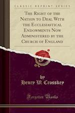 The Right of the Nation to Deal with the Ecclesiastical Endowments Now Administered by the Church of England (Classic Reprint)