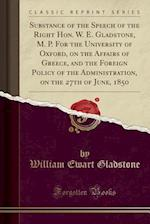 Substance of the Speech of the Right Hon. W. E. Gladstone, M. P. for the University of Oxford, on the Affairs of Greece, and the Foreign Policy of the