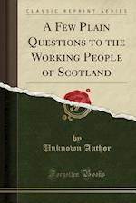 A Few Plain Questions to the Working People of Scotland (Classic Reprint)