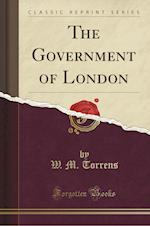 The Government of London (Classic Reprint)